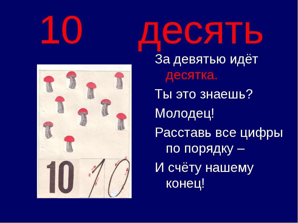 10 десять За девятью идёт десятка. Ты это знаешь? Молодец! Расставь все цифры...