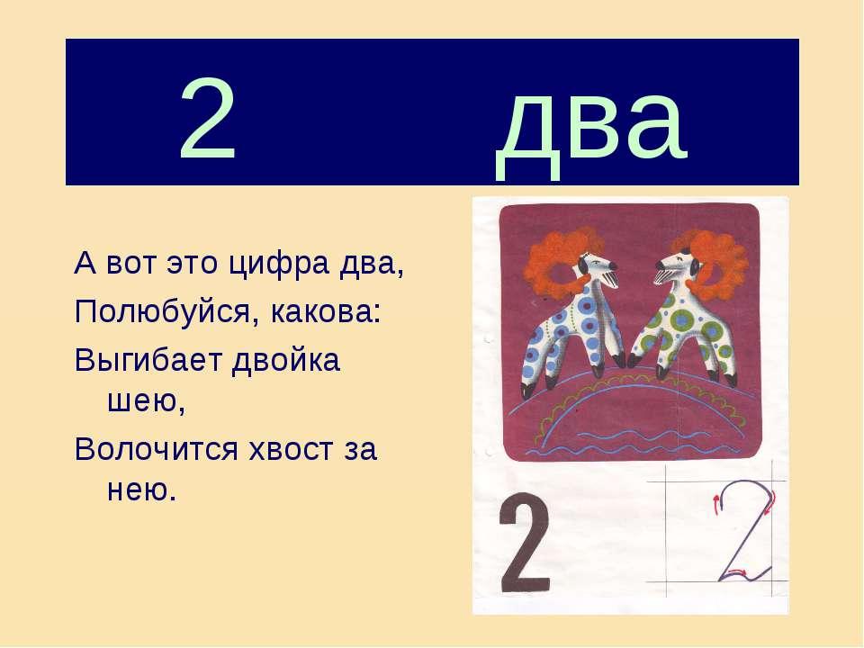 2 два А вот это цифра два, Полюбуйся, какова: Выгибает двойка шею, Волочится ...