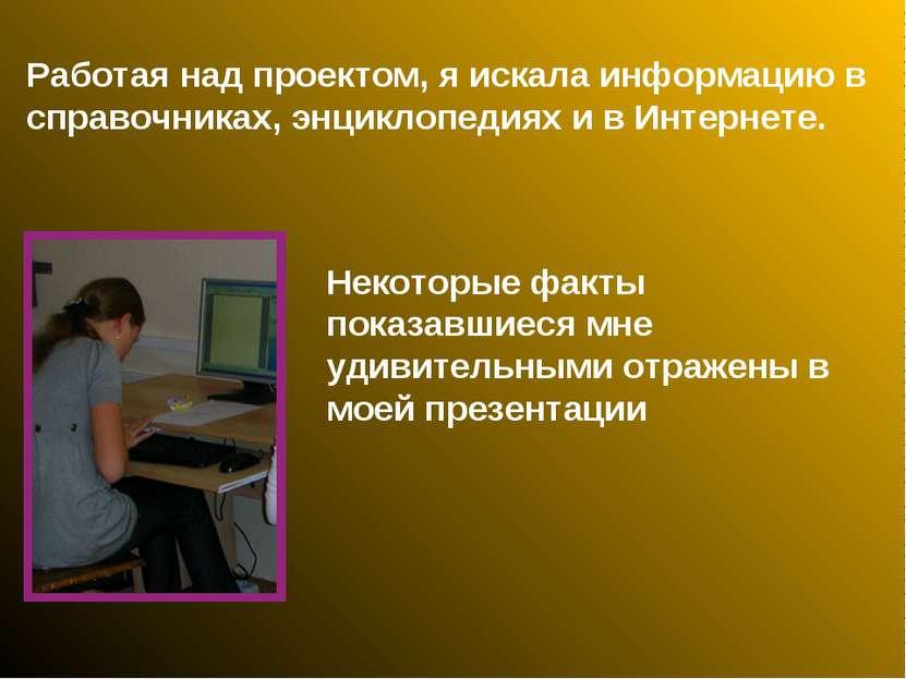 Работая над проектом, я искала информацию в справочниках, энциклопедиях и в И...