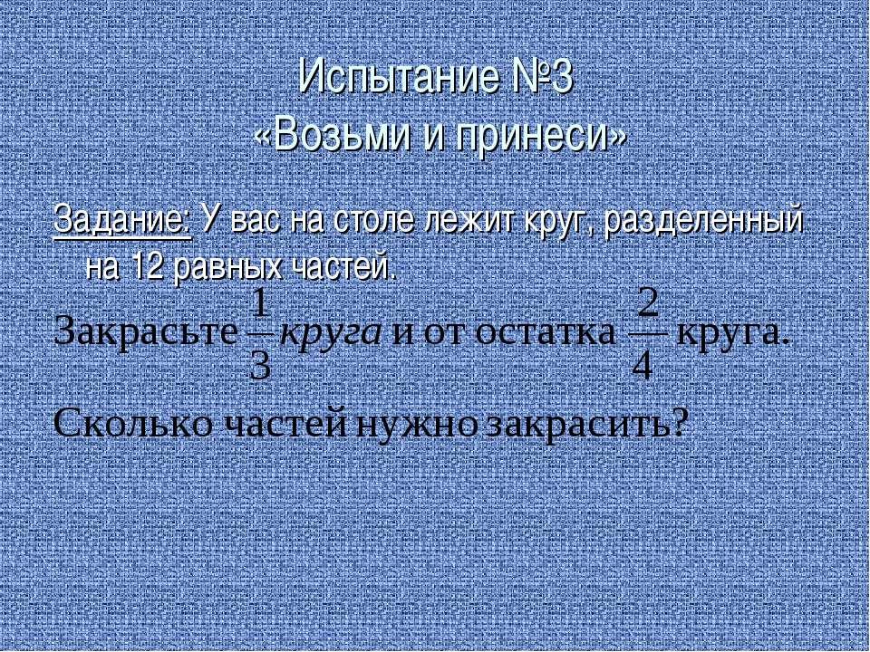 Испытание №3 «Возьми и принеси» Задание: У вас на столе лежит круг, разделенн...