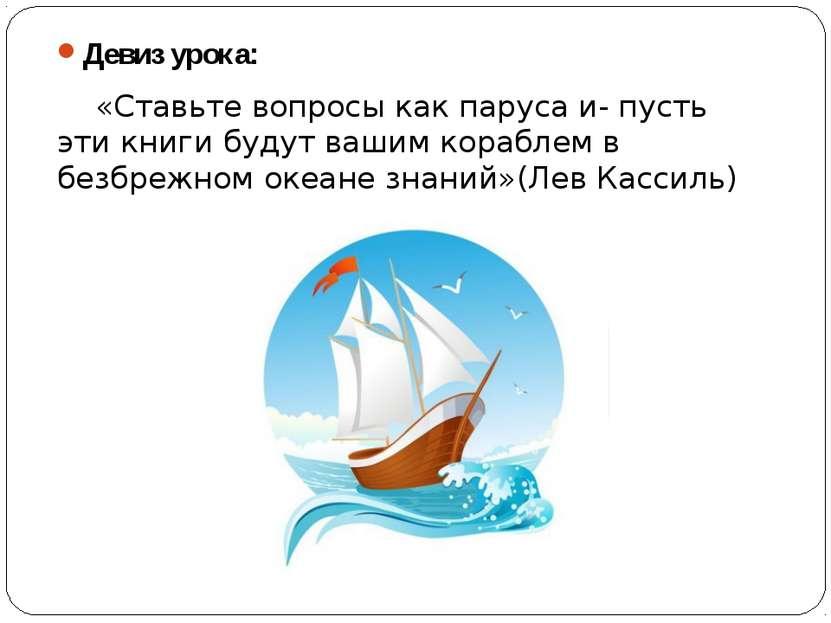Девиз урока: Девиз урока: «Ставьте вопросы как паруса и- пусть эти книги буду...