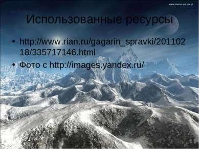 Использованные ресурсы http://www.rian.ru/gagarin_spravki/20110218/335717146....