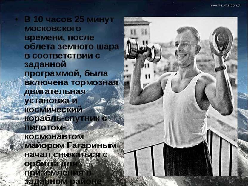 В 10 часов 25 минут московского времени, после облета земного шара в соответс...