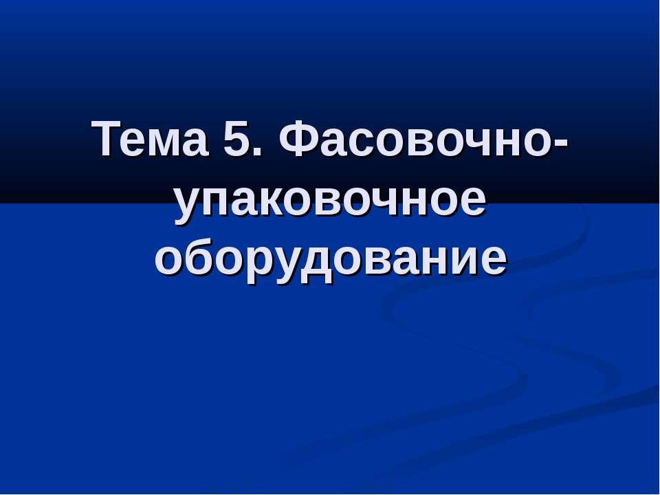 Тема 5. Фасовочно-упаковочное оборудование