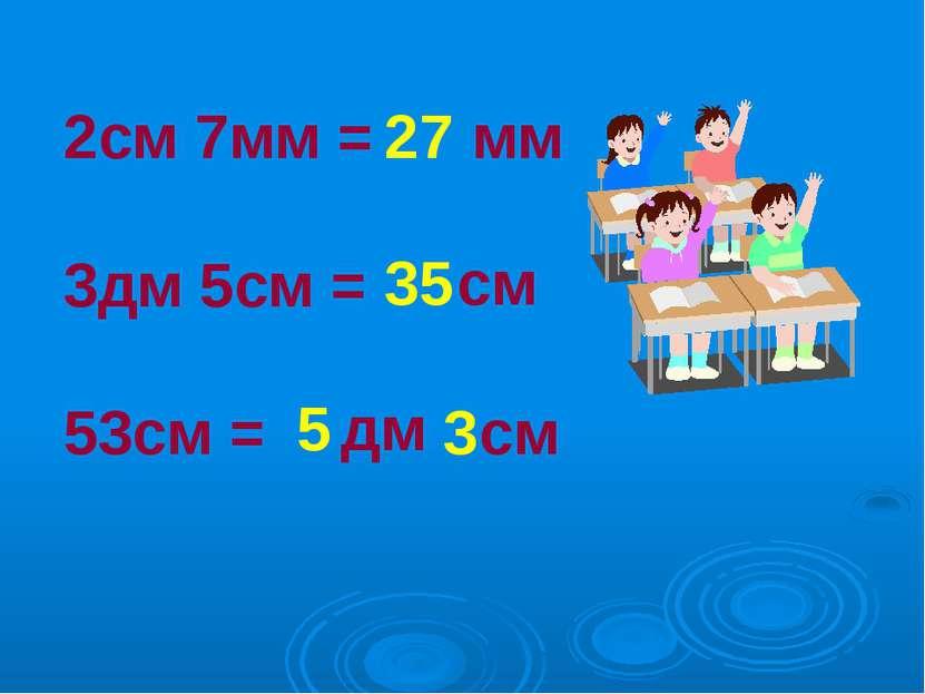 2см 7мм = 3дм 5см = 53см = 27 мм 35 см 5 дм 3 см