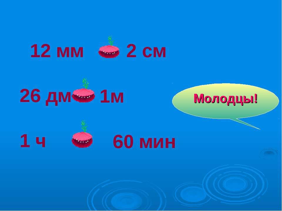12 мм 26 дм 1 ч 2 см < 1м > 60 мин = Молодцы!