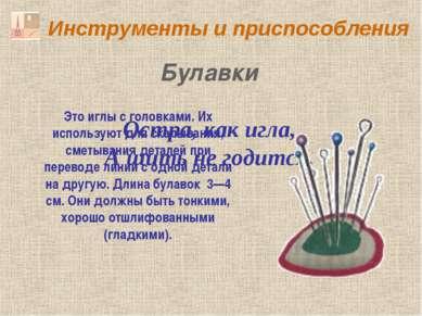 Инструменты и приспособления Остра, как игла, А шить не годится. Булавки Это ...