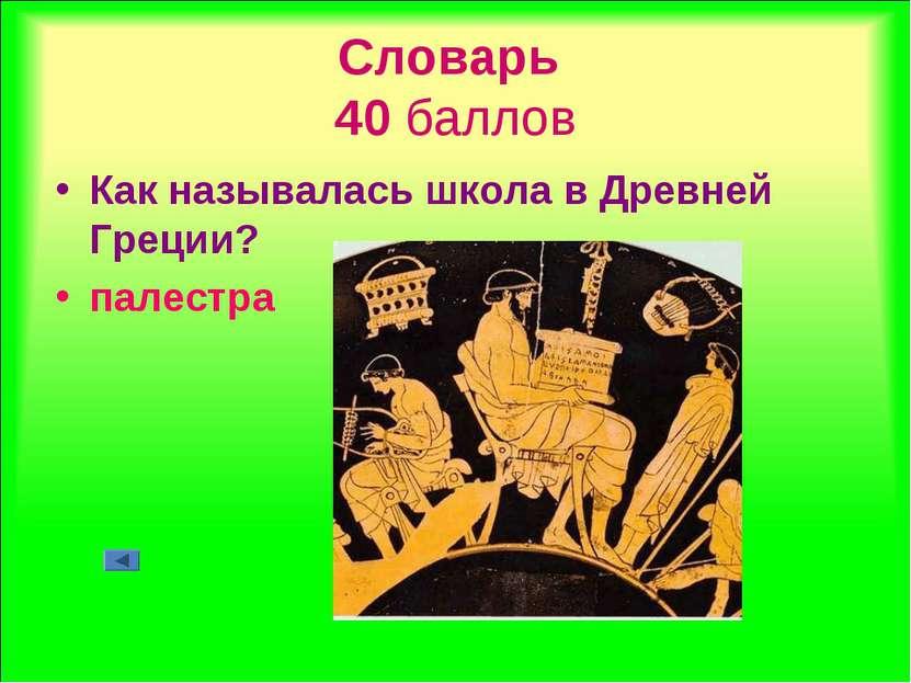 Словарь 40 баллов Как называлась школа в Древней Греции? палестра