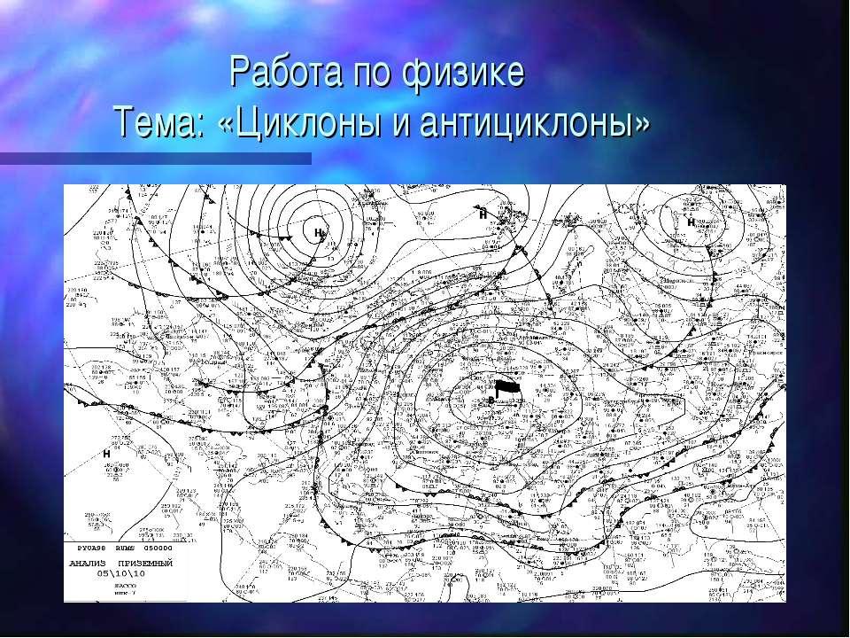 Работа по физике Тема: «Циклоны и антициклоны»