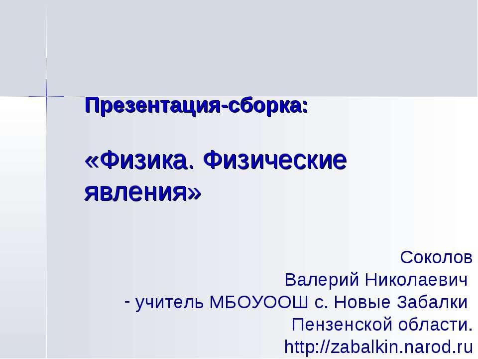 Презентация-сборка: «Физика. Физические явления» Соколов Валерий Николаевич у...