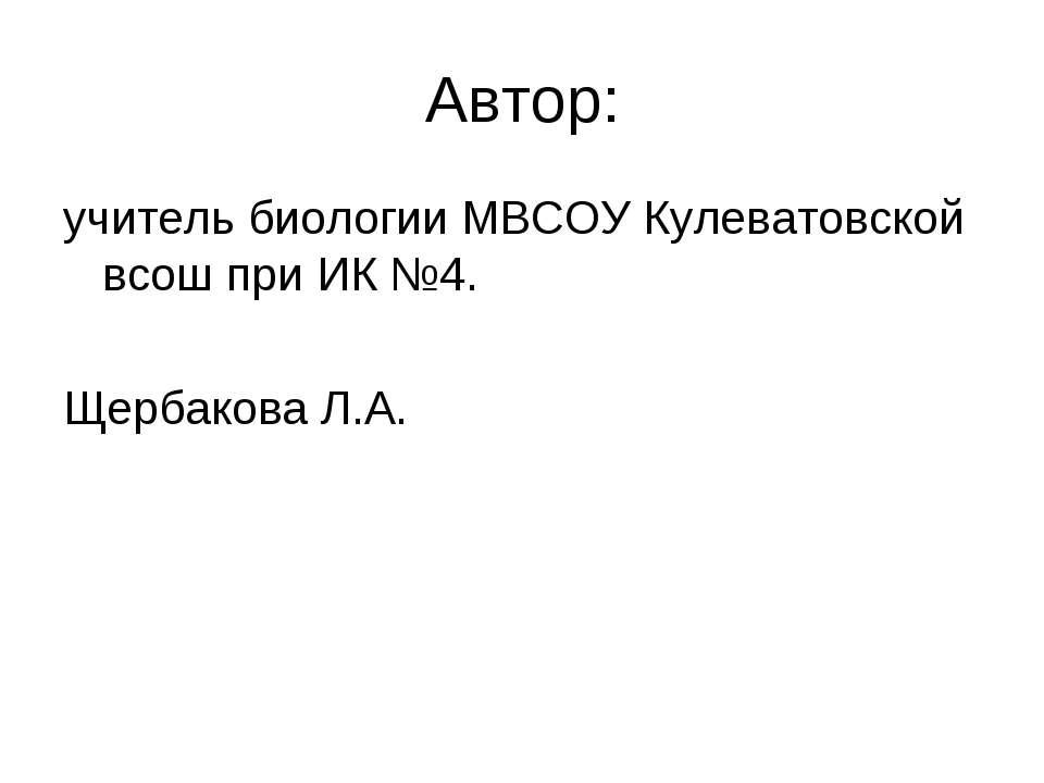 Автор: учитель биологии МВСОУ Кулеватовской всош при ИК №4. Щербакова Л.А.