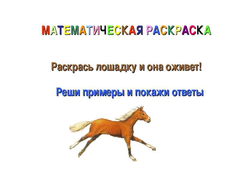 МАТЕМАТИЧЕСКАЯ РАСКРАСКА Раскрась лошадку и она оживет! Реши примеры и покажи...