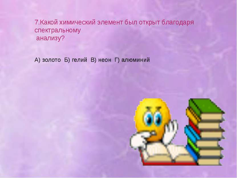 7.Какой химический элемент был открыт благодаря спектральному анализу? А) зол...