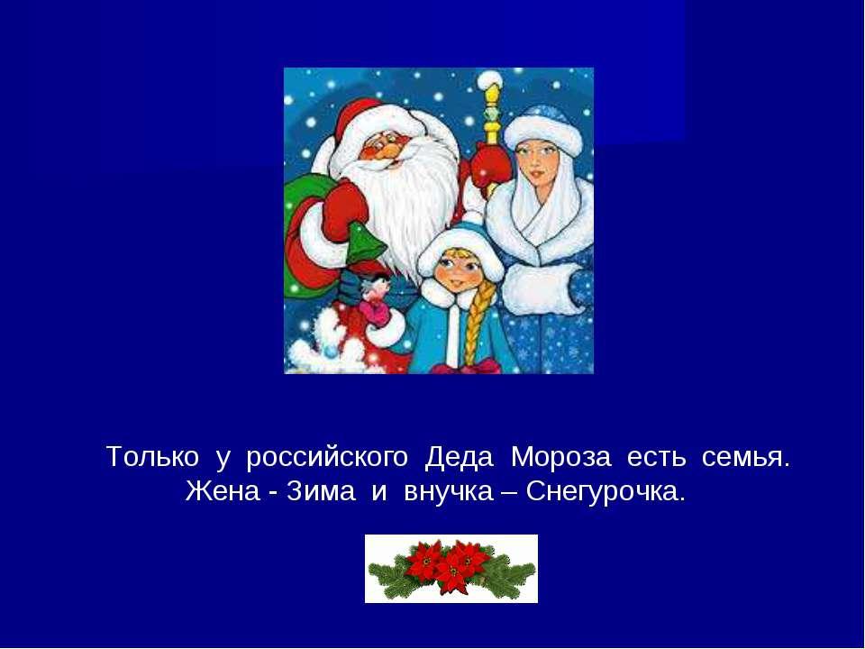 Только у российского Деда Мороза есть семья. Жена - Зима и внучка – Снегурочка.