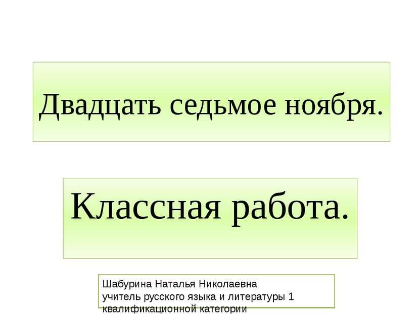 Двадцать седьмое ноября. Классная работа. Шабурина Наталья Николаевна учитель...