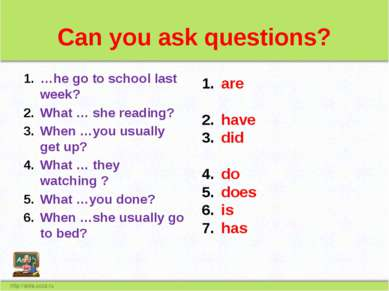 Can you ask questions? …he go to school last week? What … she reading? When …...