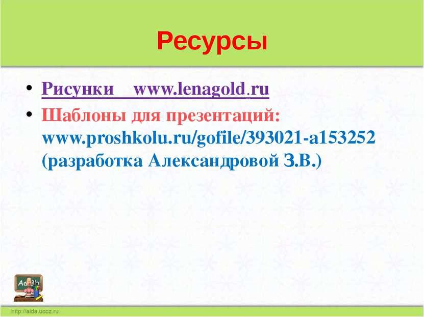 Ресурсы Рисунки www.lenagold.ru Шаблоны для презентаций: www.proshkolu.ru/gof...
