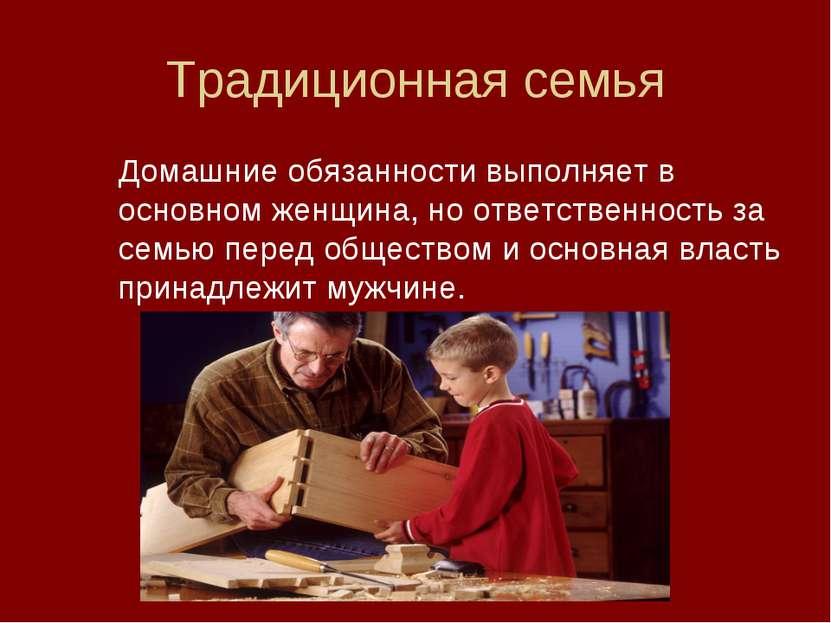 Традиционная семья Домашние обязанности выполняет в основном женщина, но отве...