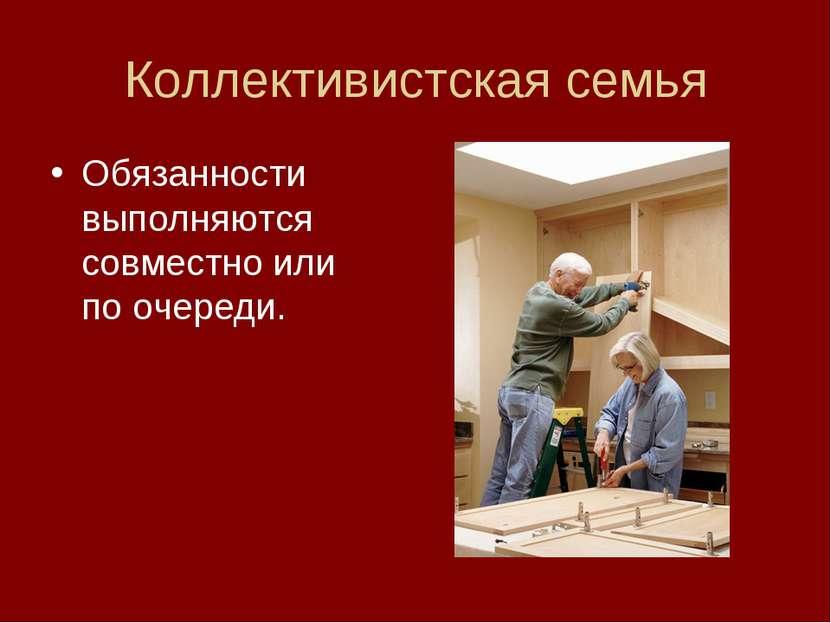 Коллективистская семья Обязанности выполняются совместно или по очереди.