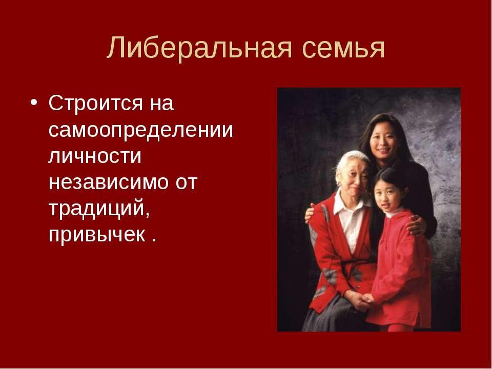 Либеральная семья Строится на самоопределении личности независимо от традиций...
