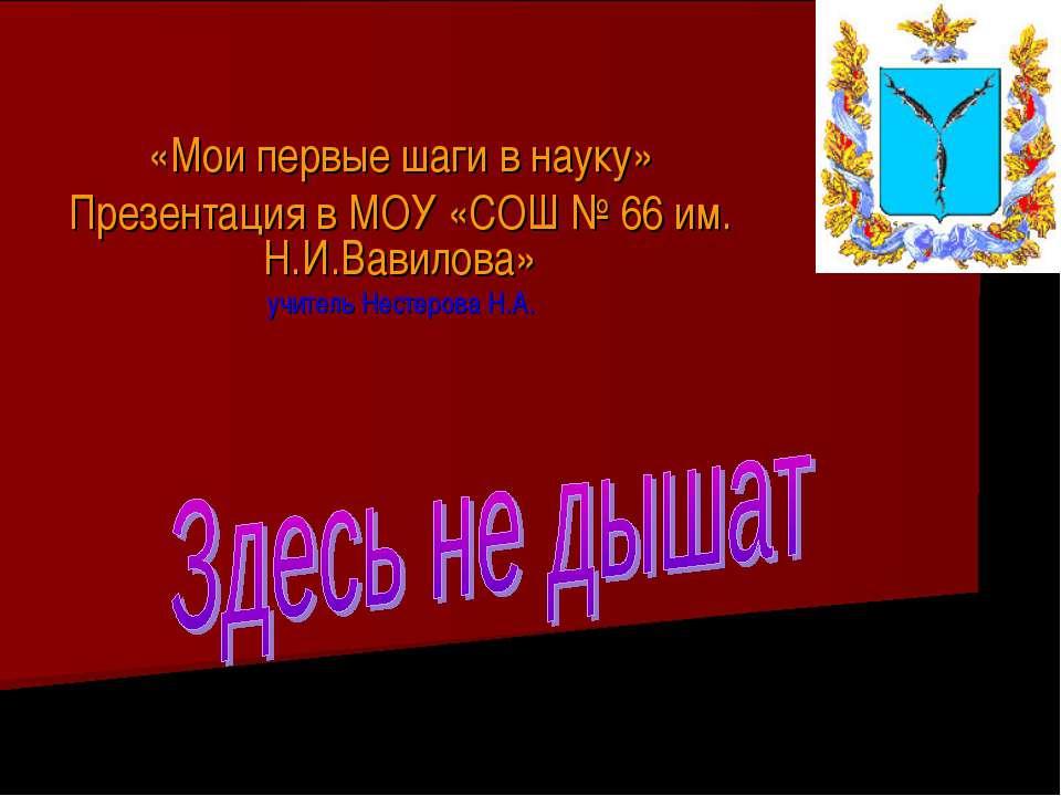 «Мои первые шаги в науку» Презентация в МОУ «СОШ № 66 им. Н.И.Вавилова» учите...
