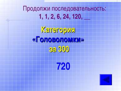 Продолжи последовательность: 1, 1, 2, 6, 24, 120, __ Категория «Головоломки» ...