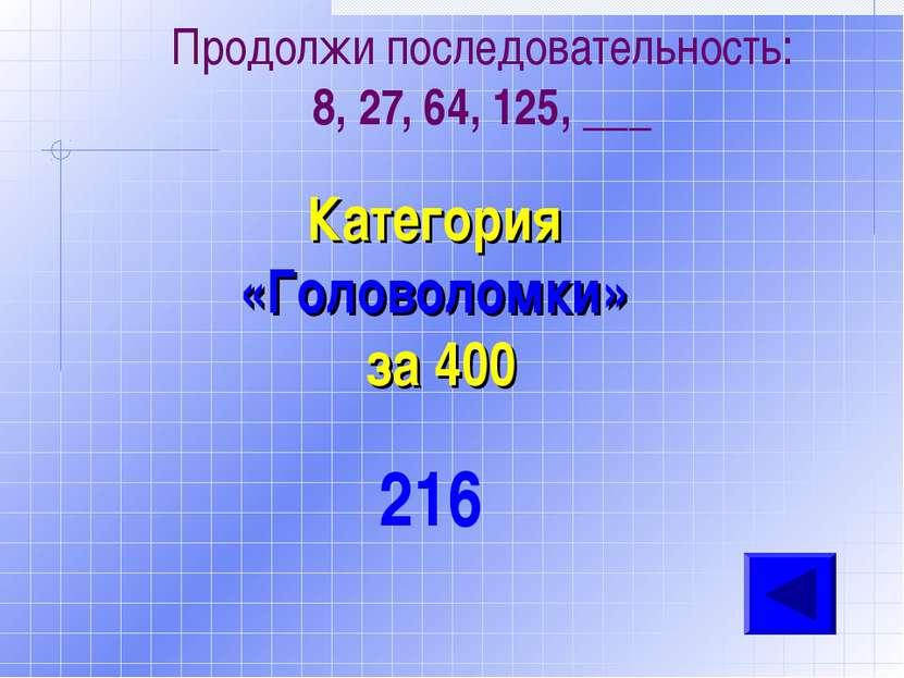 Продолжи последовательность: 8, 27, 64, 125, ___ Категория «Головоломки» за 4...
