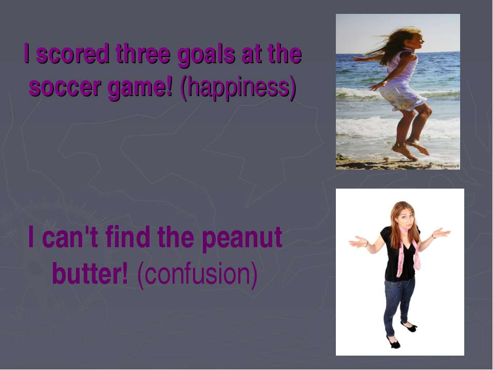 I scored three goals at the soccer game! (happiness) I can't find the peanut ...