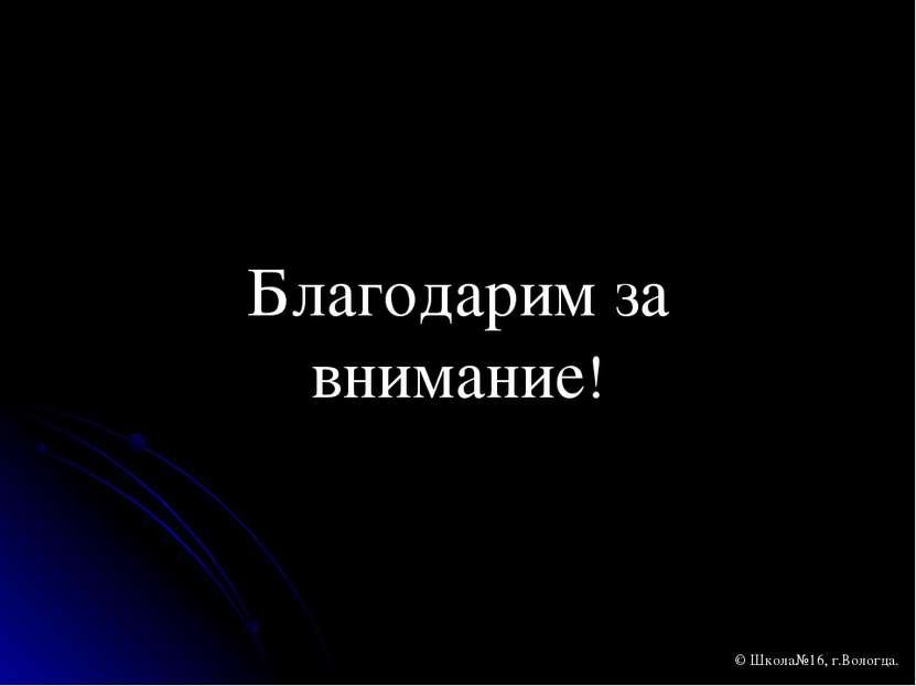 Благодарим за внимание! © Школа№16, г.Вологда.