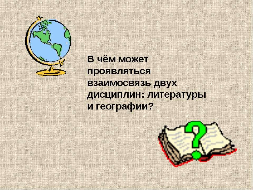 В чём может проявляться взаимосвязь двух дисциплин: литературы и географии?