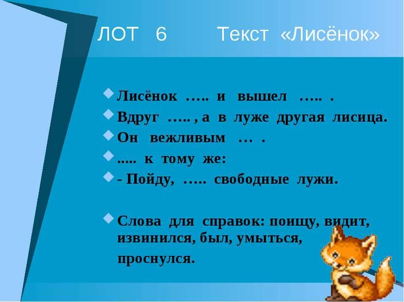 ЛОТ 6 Текст «Лисёнок» Лисёнок ….. и вышел ….. . Вдруг ….. , а в луже другая л...