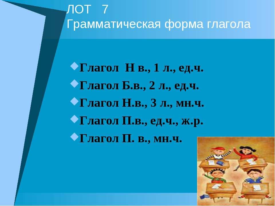 ЛОТ 7 Грамматическая форма глагола Глагол Н в., 1 л., ед.ч. Глагол Б.в., 2 л....