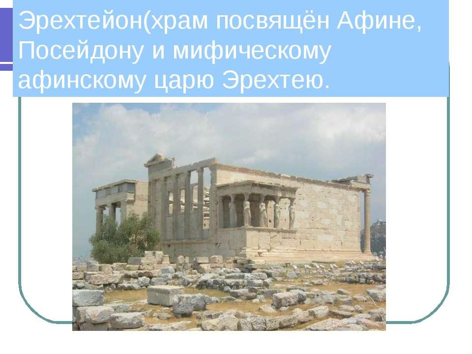 Эрехтейон(храм посвящён Афине, Посейдону и мифическому афинскому царю Эрехтею.