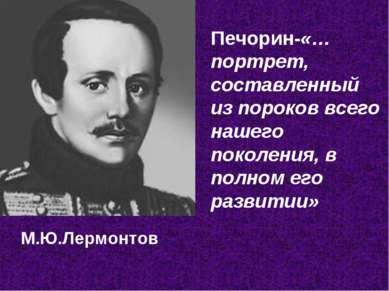 М.Ю.Лермонтов Печорин-«…портрет, составленный из пороков всего нашего поколен...