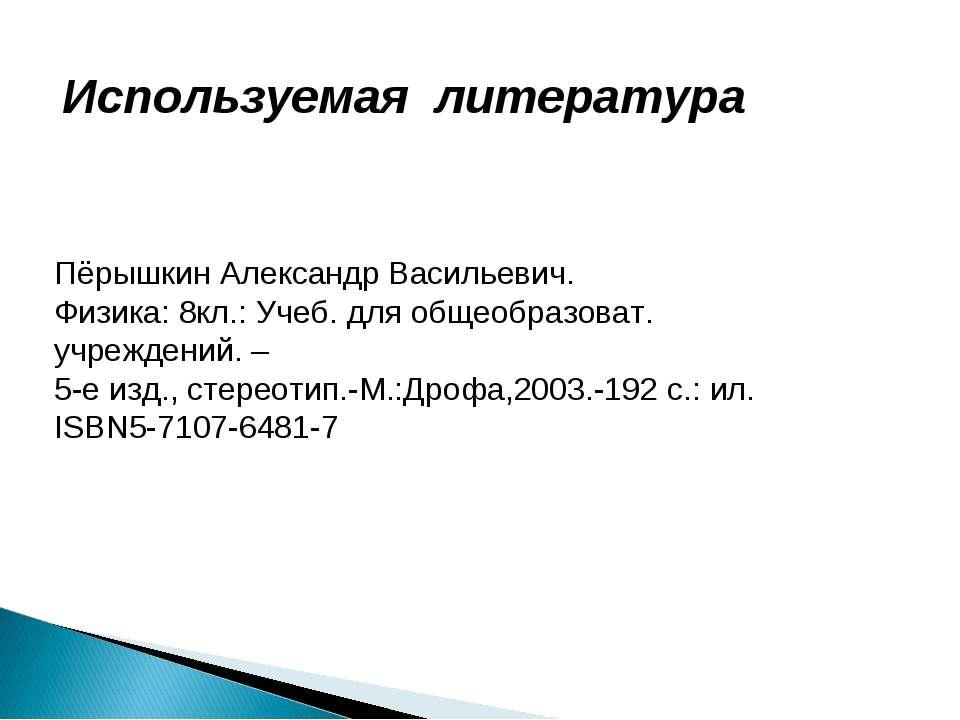 Используемая литература Пёрышкин Александр Васильевич. Физика: 8кл.: Учеб. дл...