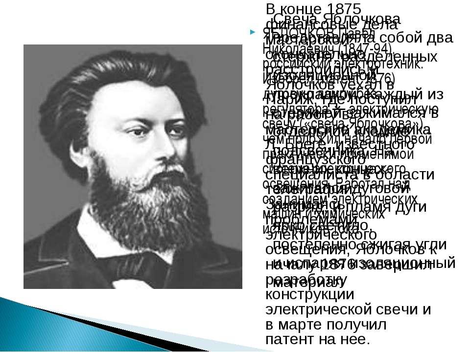 ЯБЛОЧКОВ Павел Николаевич (1847-94), российский электротехник. Изобрел (патен...