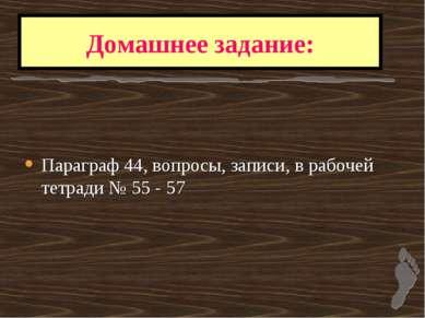 Домашнее задание: Параграф 44, вопросы, записи, в рабочей тетради № 55 - 57