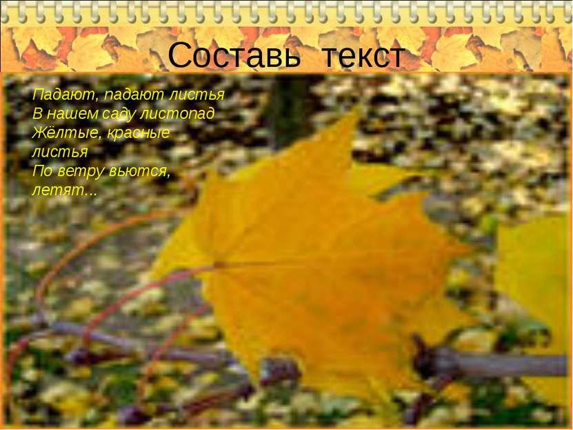 Составь текст Падают, падают листья В нашем саду листопад Жёлтые, красные лис...