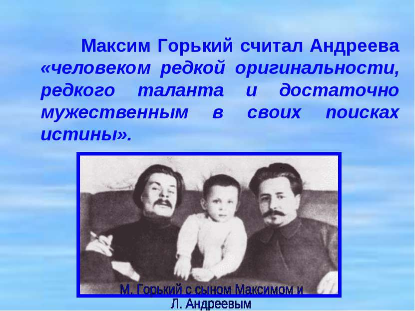 Максим Горький считал Андреева «человеком редкой оригинальности, редкого тала...