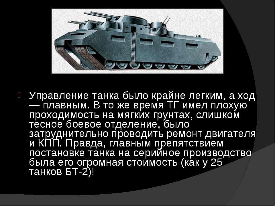 Управление танка было крайне легким, а ход — плавным. В то же время ТГ имел п...