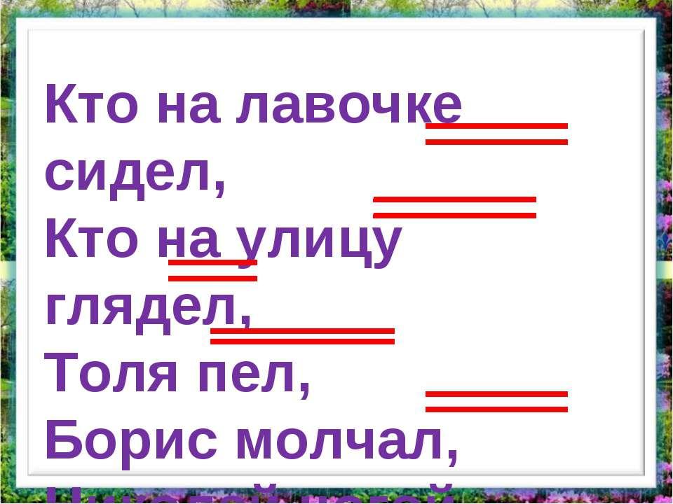 Кто на лавочке сидел, Кто на улицу глядел, Толя пел, Борис молчал, Николай но...