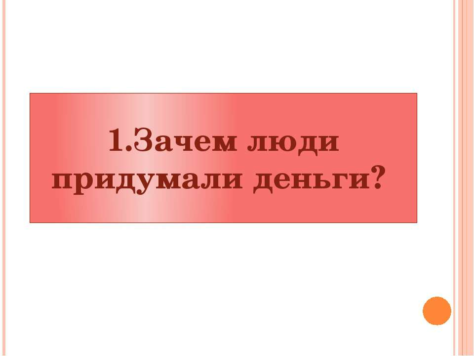 1.Зачем люди придумали деньги?