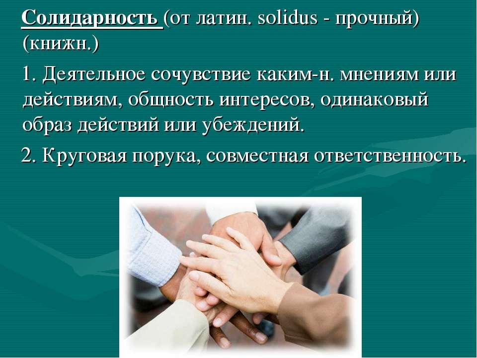 Солидарность (от латин. solidus - прочный) (книжн.) 1. Деятельное сочувствие ...