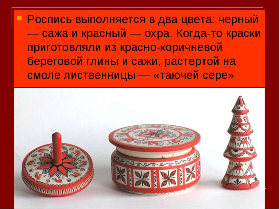Роспись выполняется в два цвета: черный — сажа и красный — охра. Когда-то кра...