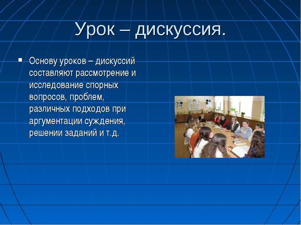 Урок – дискуссия. Основу уроков – дискуссий составляют рассмотрение и исследо...
