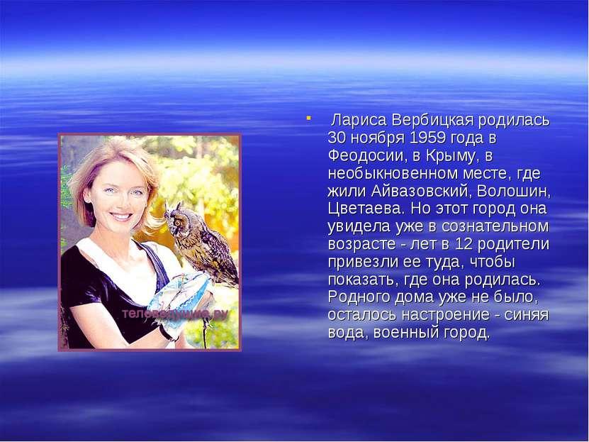 Лариса Вербицкая родилась 30 ноября 1959 года в Феодосии, в Крыму, в необыкно...