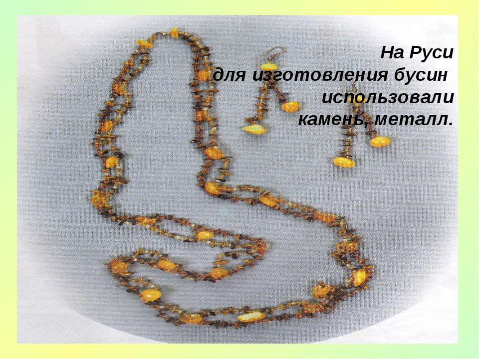 На Руси для изготовления бусин использовали камень, металл.