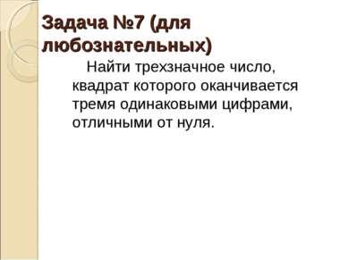 Задача №7 (для любознательных) Найти трехзначное число, квадрат которого окан...