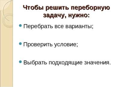 Чтобы решить переборную задачу, нужно: Перебрать все варианты; Проверить усло...