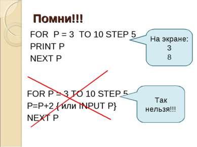 Помни!!! FOR P = 3 TO 10 STEP 5 P=P+2 { или INPUT P} NEXT P Так нельзя!!! На ...